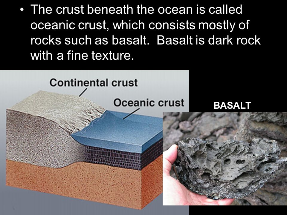 The crust beneath the ocean is called oceanic crust, which consists mostly of rocks such as basalt. Basalt is dark rock with a fine texture.