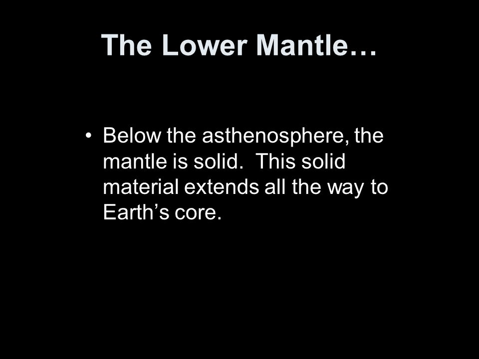 The Lower Mantle… Below the asthenosphere, the mantle is solid.