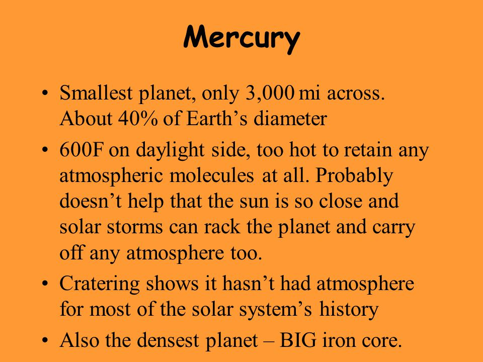 Mercury Smallest planet, only 3,000 mi across. About 40% of Earth's diameter.