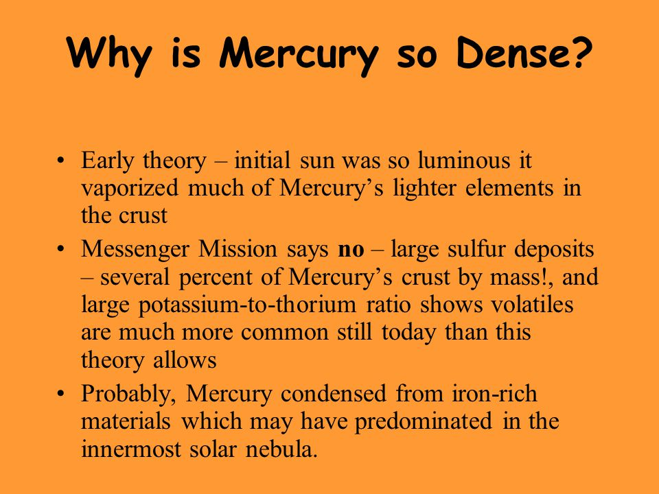 Why is Mercury so Dense Early theory – initial sun was so luminous it vaporized much of Mercury's lighter elements in the crust.