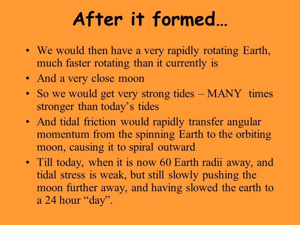 After it formed… We would then have a very rapidly rotating Earth, much faster rotating than it currently is.