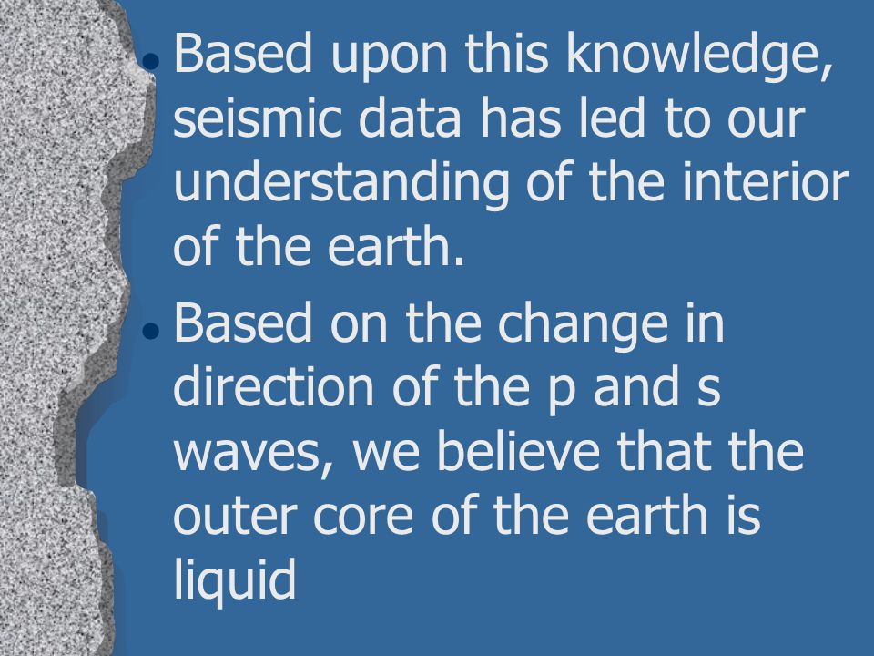 Based upon this knowledge, seismic data has led to our understanding of the interior of the earth.