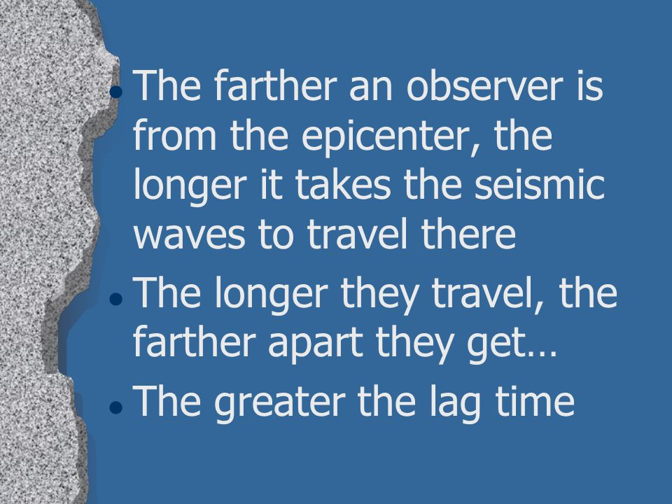 The farther an observer is from the epicenter, the longer it takes the seismic waves to travel there