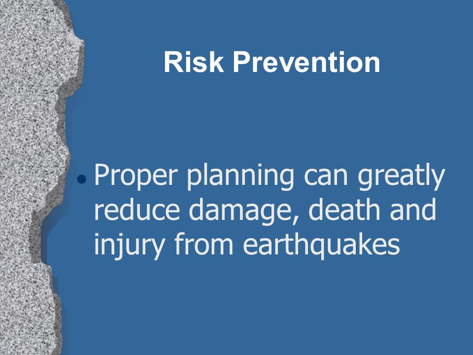 Risk Prevention Proper planning can greatly reduce damage, death and injury from earthquakes