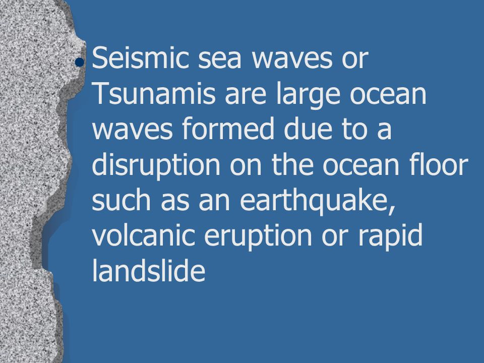 Seismic sea waves or Tsunamis are large ocean waves formed due to a disruption on the ocean floor such as an earthquake, volcanic eruption or rapid landslide