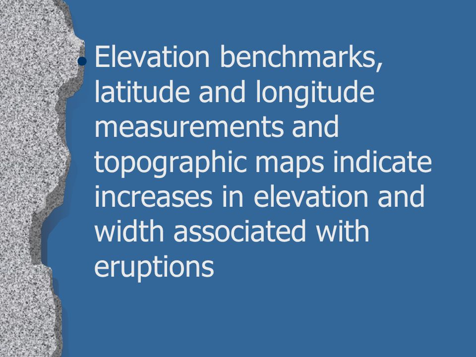 Elevation benchmarks, latitude and longitude measurements and topographic maps indicate increases in elevation and width associated with eruptions