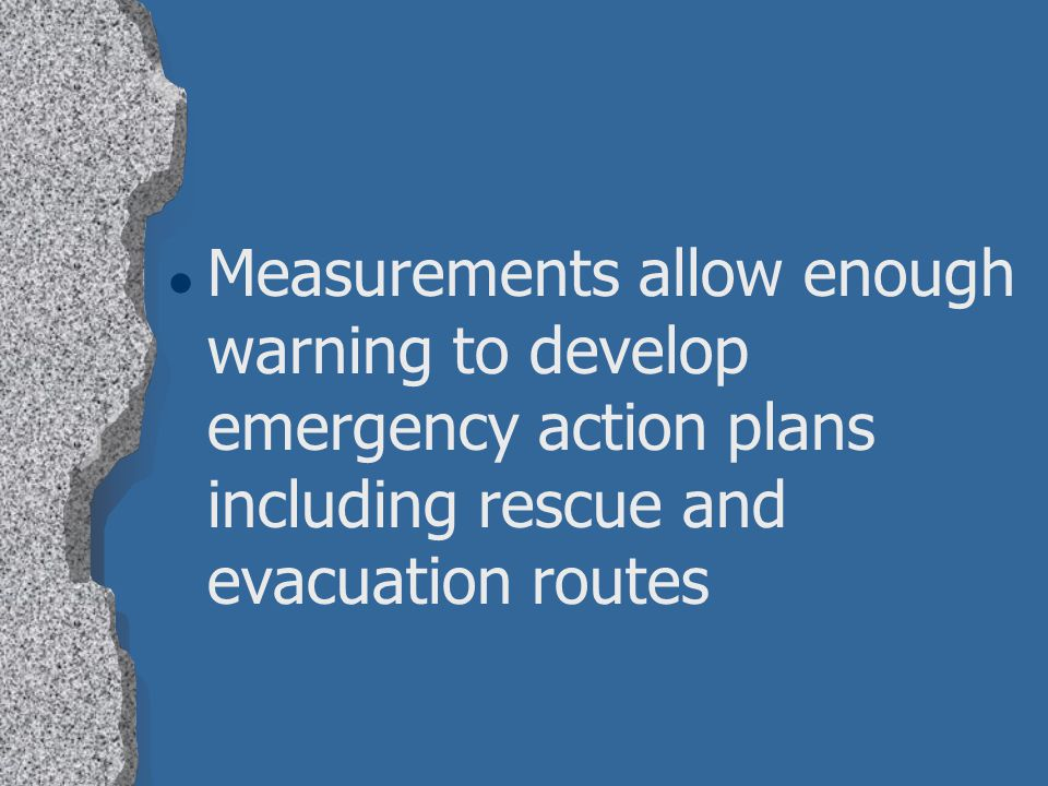 Measurements allow enough warning to develop emergency action plans including rescue and evacuation routes