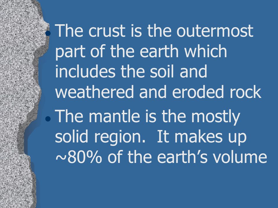The crust is the outermost part of the earth which includes the soil and weathered and eroded rock