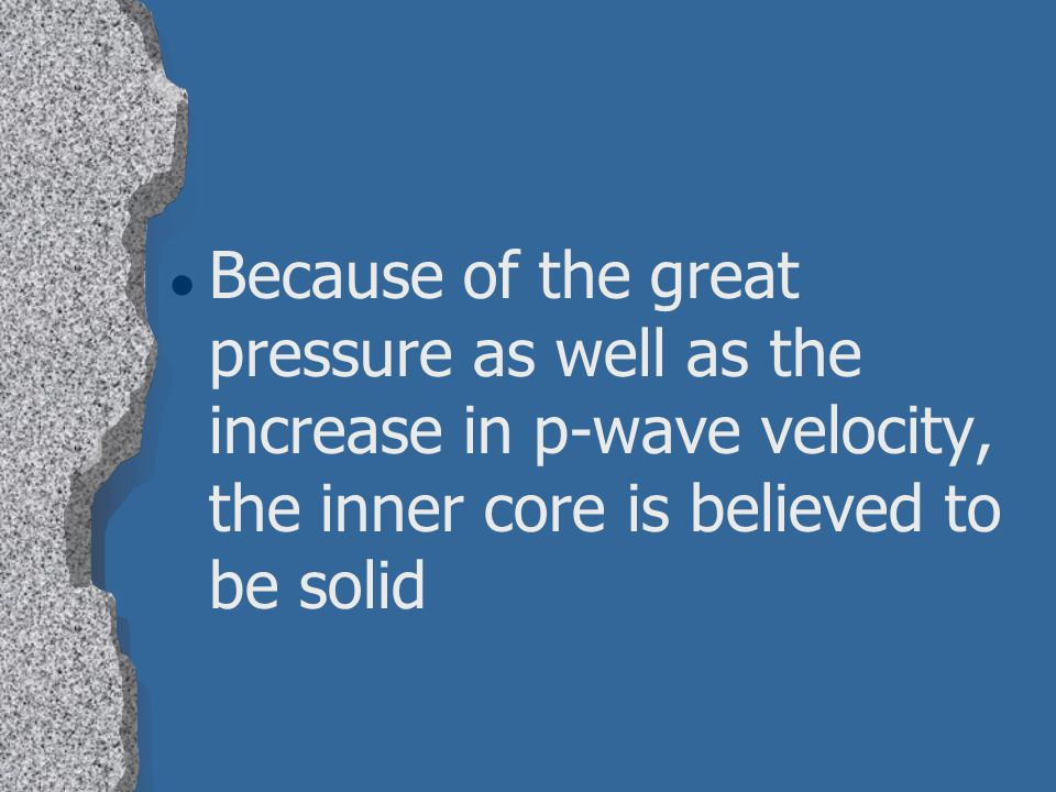Because of the great pressure as well as the increase in p-wave velocity, the inner core is believed to be solid