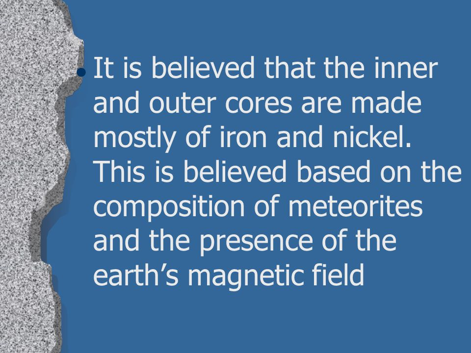 It is believed that the inner and outer cores are made mostly of iron and nickel.
