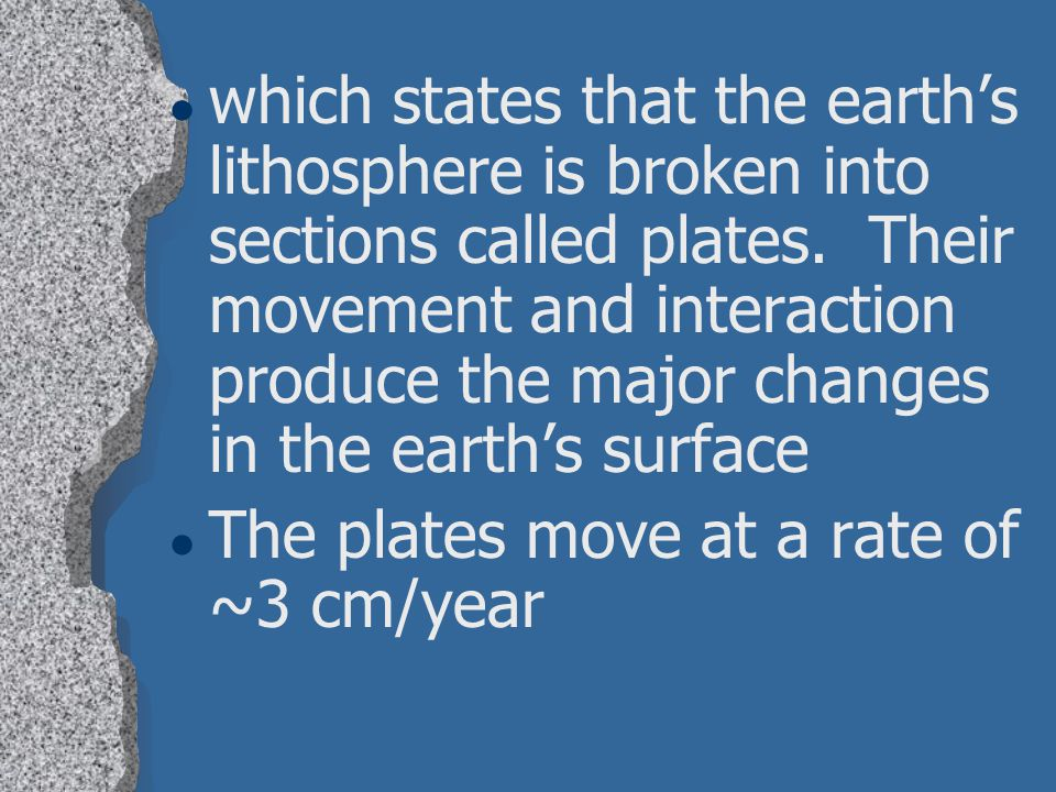 which states that the earth's lithosphere is broken into sections called plates. Their movement and interaction produce the major changes in the earth's surface