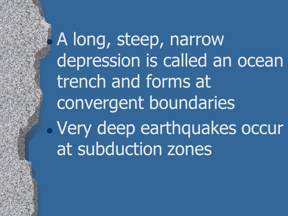 A long, steep, narrow depression is called an ocean trench and forms at convergent boundaries