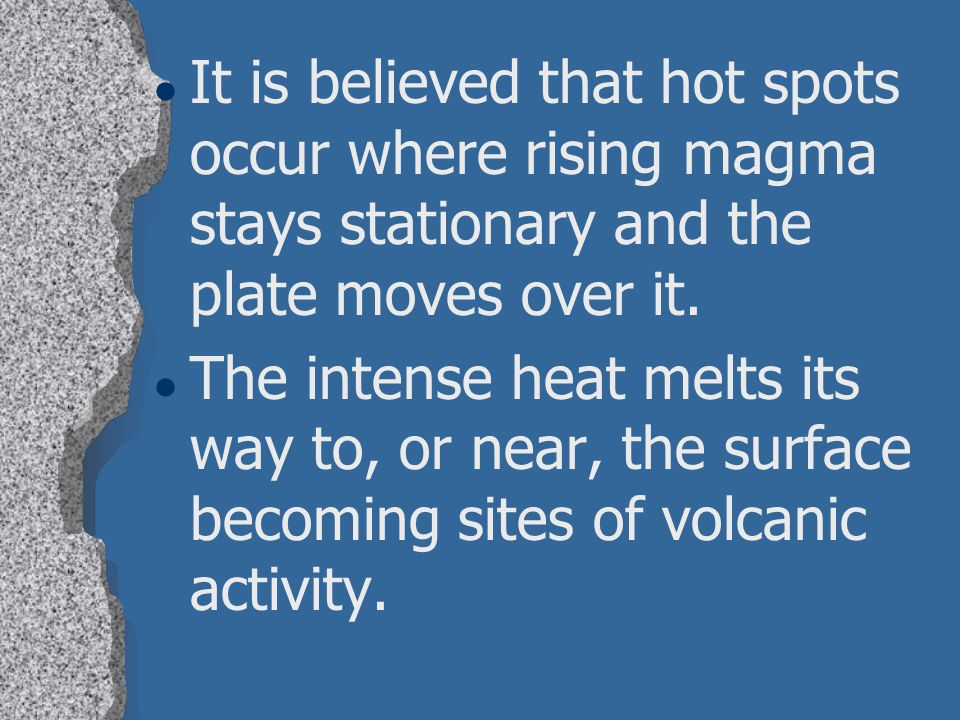 It is believed that hot spots occur where rising magma stays stationary and the plate moves over it.