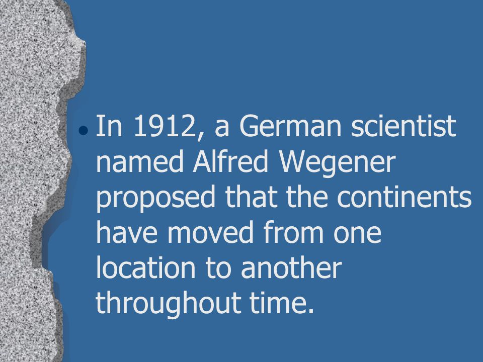 In 1912, a German scientist named Alfred Wegener proposed that the continents have moved from one location to another throughout time.