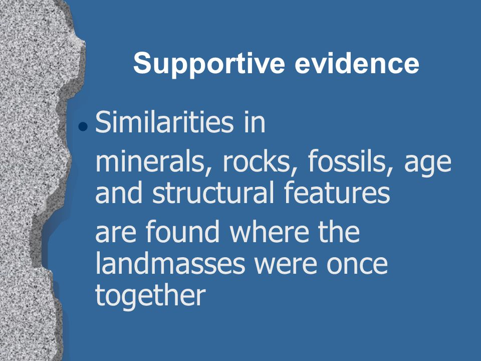 Supportive evidence Similarities in. minerals, rocks, fossils, age and structural features.