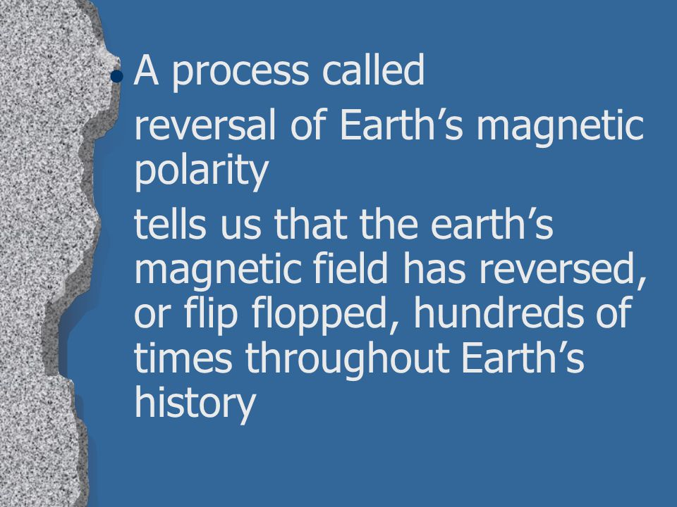 A process called reversal of Earth's magnetic polarity.