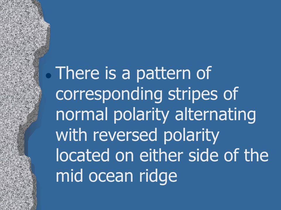 There is a pattern of corresponding stripes of normal polarity alternating with reversed polarity located on either side of the mid ocean ridge