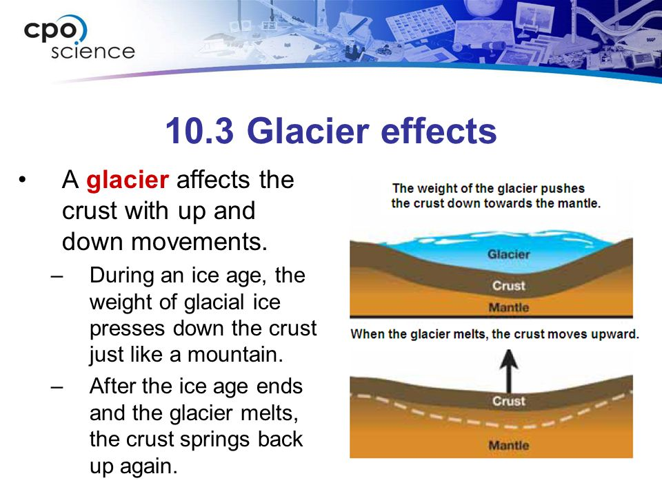 10.3 Glacier effects A glacier affects the crust with up and down movements.