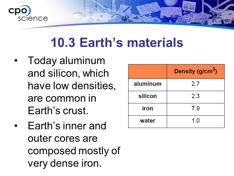 10.3 Earth's materials Today aluminum and silicon, which have low densities, are common in Earth's crust.