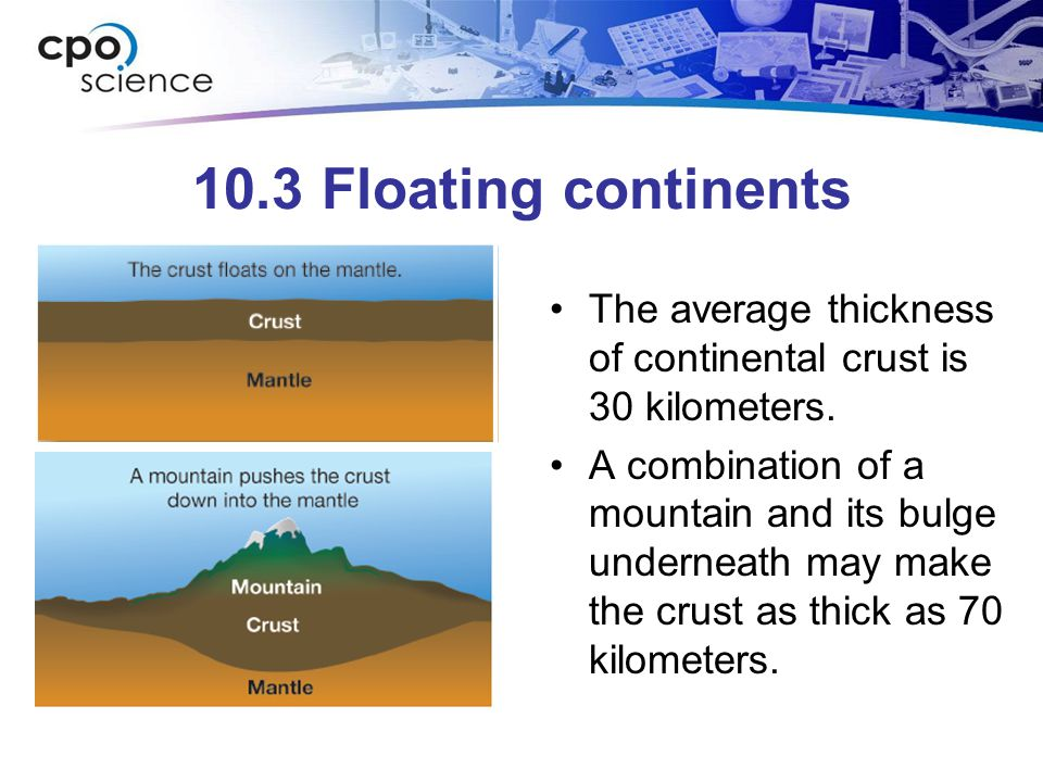 10.3 Floating continents The average thickness of continental crust is 30 kilometers.