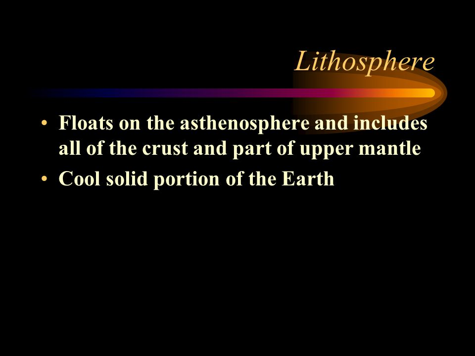 Lithosphere Floats on the asthenosphere and includes all of the crust and part of upper mantle.
