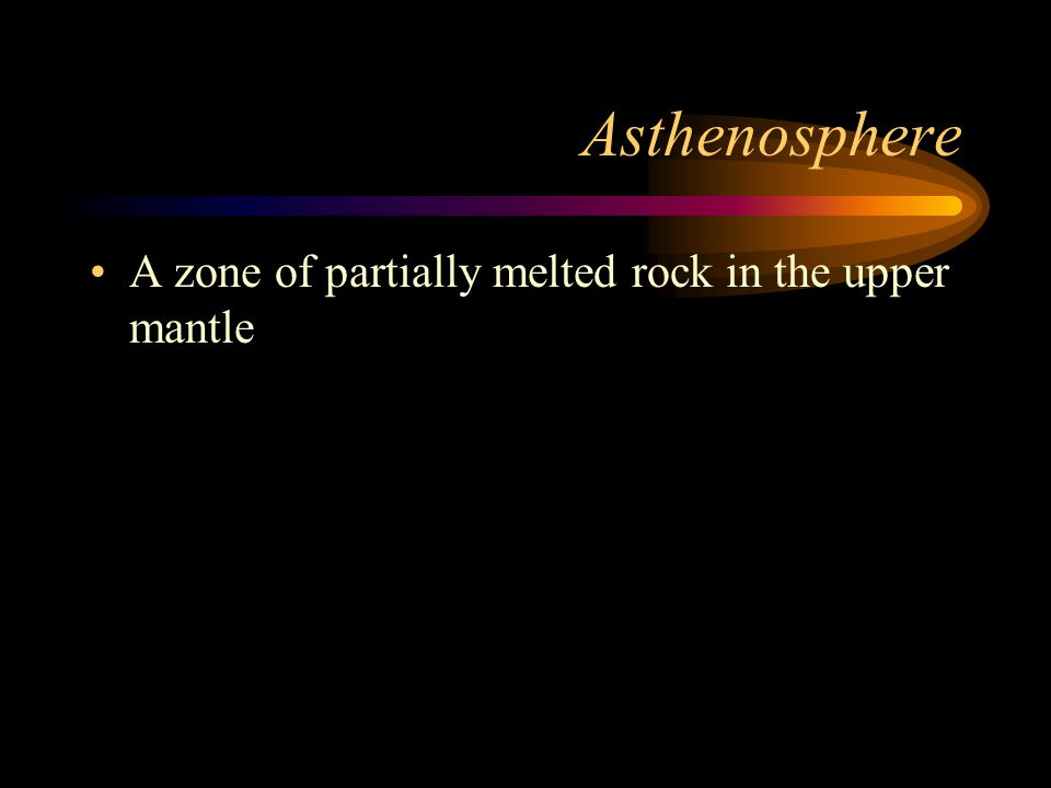 Asthenosphere A zone of partially melted rock in the upper mantle