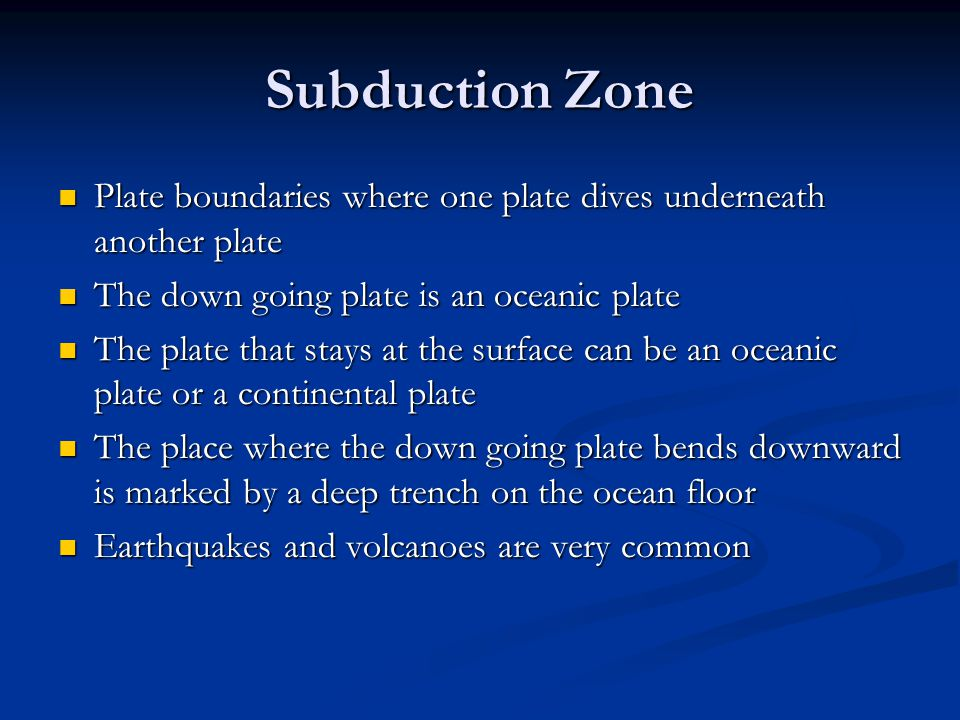 Subduction Zone Plate boundaries where one plate dives underneath another plate. The down going plate is an oceanic plate.
