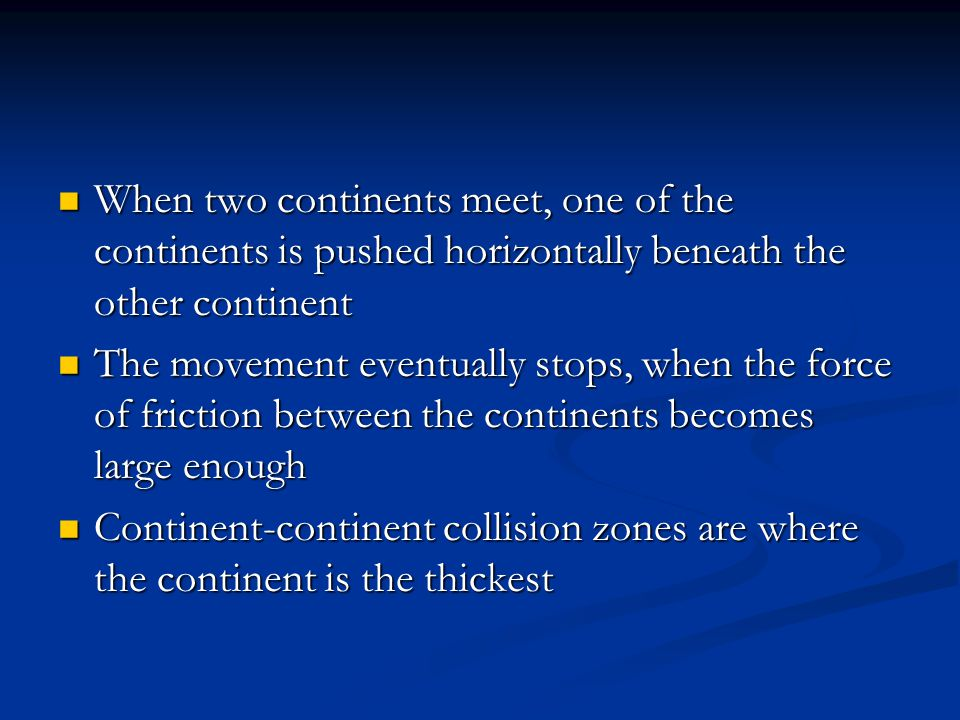 When two continents meet, one of the continents is pushed horizontally beneath the other continent