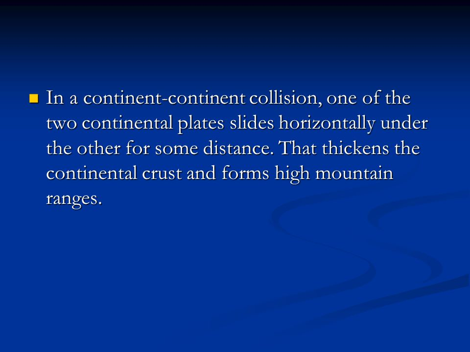In a continent-continent collision, one of the two continental plates slides horizontally under the other for some distance.