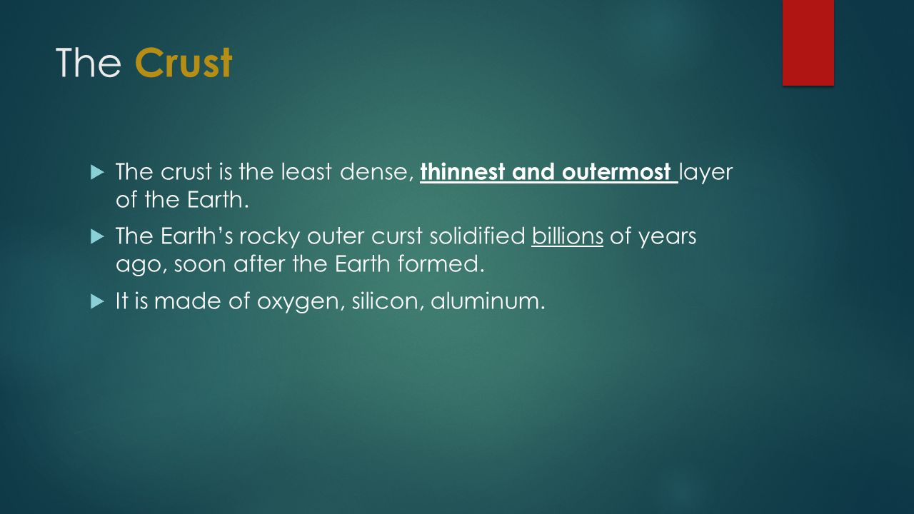 The Crust The crust is the least dense, thinnest and outermost layer of the Earth.