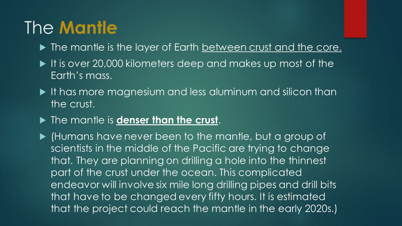 The Mantle The mantle is the layer of Earth between crust and the core. It is over 20,000 kilometers deep and makes up most of the Earth's mass.