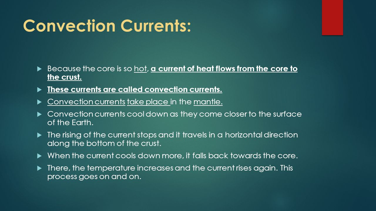 Convection Currents: Because the core is so hot, a current of heat flows from the core to the crust.