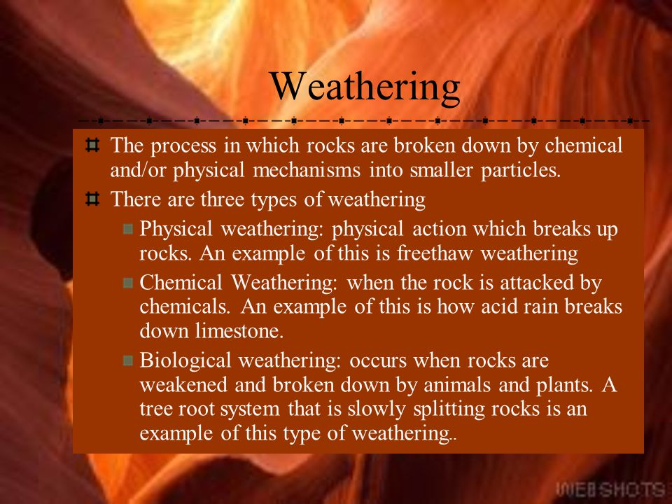 Weathering The process in which rocks are broken down by chemical and/or physical mechanisms into smaller particles.