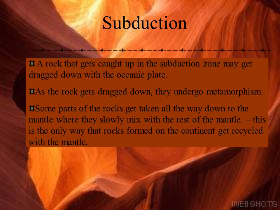Subduction A rock that gets caught up in the subduction zone may get dragged down with the oceanic plate.