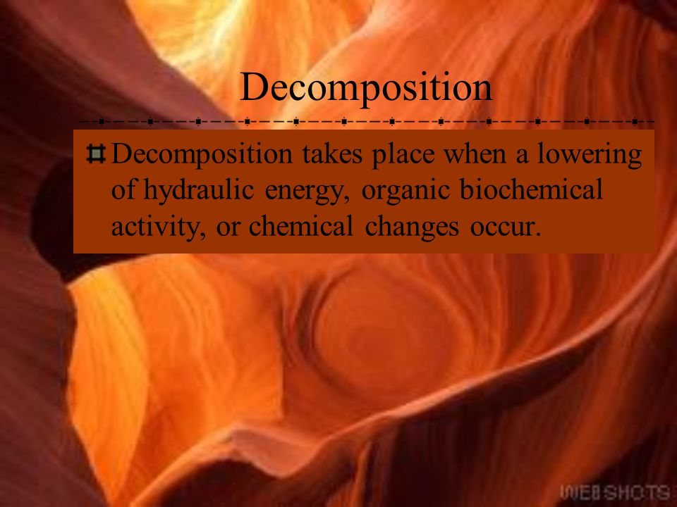 Decomposition Decomposition takes place when a lowering of hydraulic energy, organic biochemical activity, or chemical changes occur.
