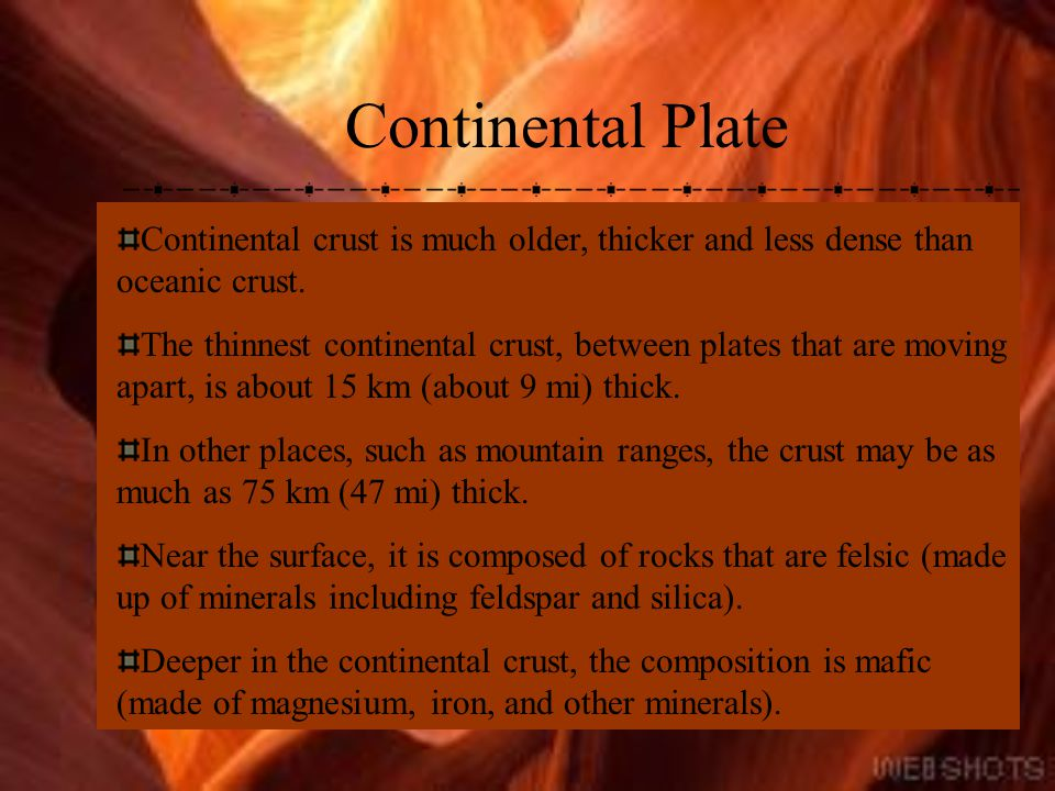 Continental Plate Continental crust is much older, thicker and less dense than oceanic crust.