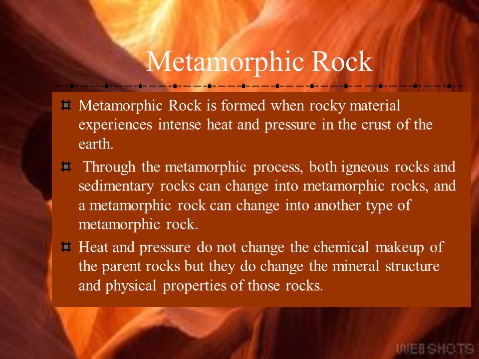Metamorphic Rock Metamorphic Rock is formed when rocky material experiences intense heat and pressure in the crust of the earth.