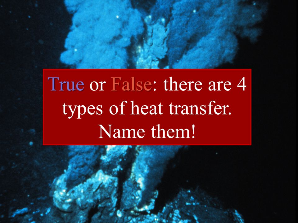 True or False: there are 4 types of heat transfer.
