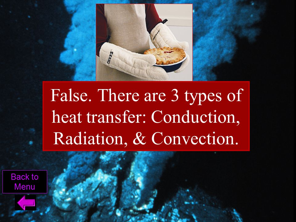 False. There are 3 types of heat transfer: Conduction, Radiation, & Convection.