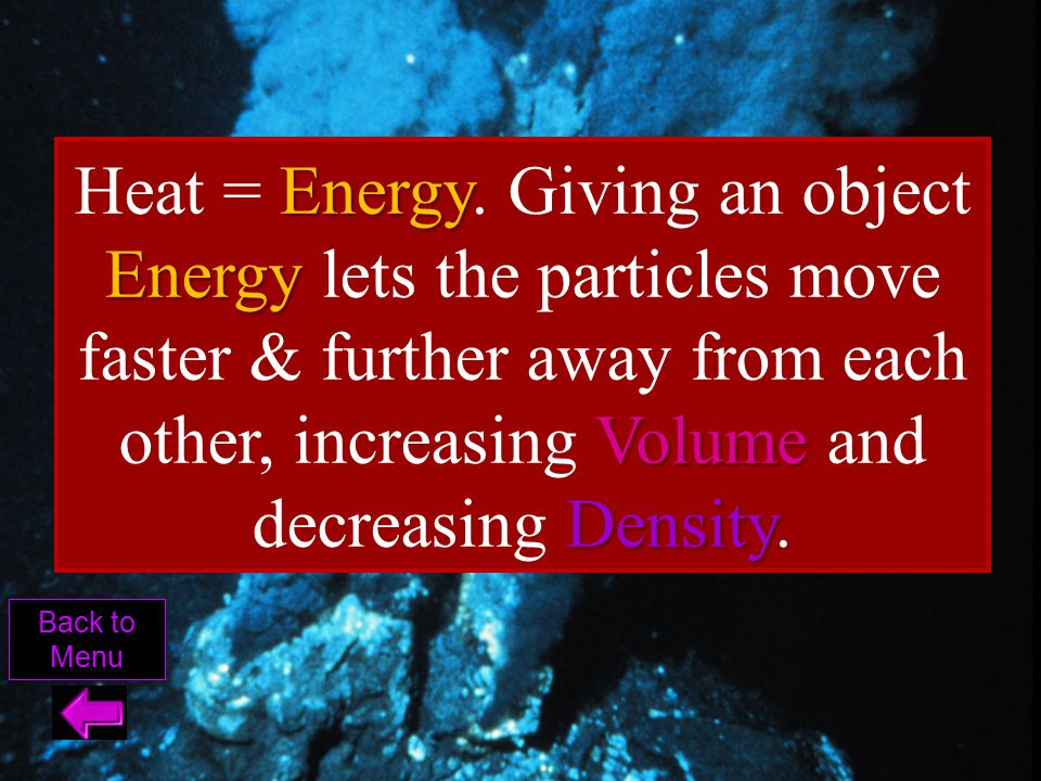 Heat = Energy. Giving an object Energy lets the particles move faster & further away from each other, increasing Volume and decreasing Density.