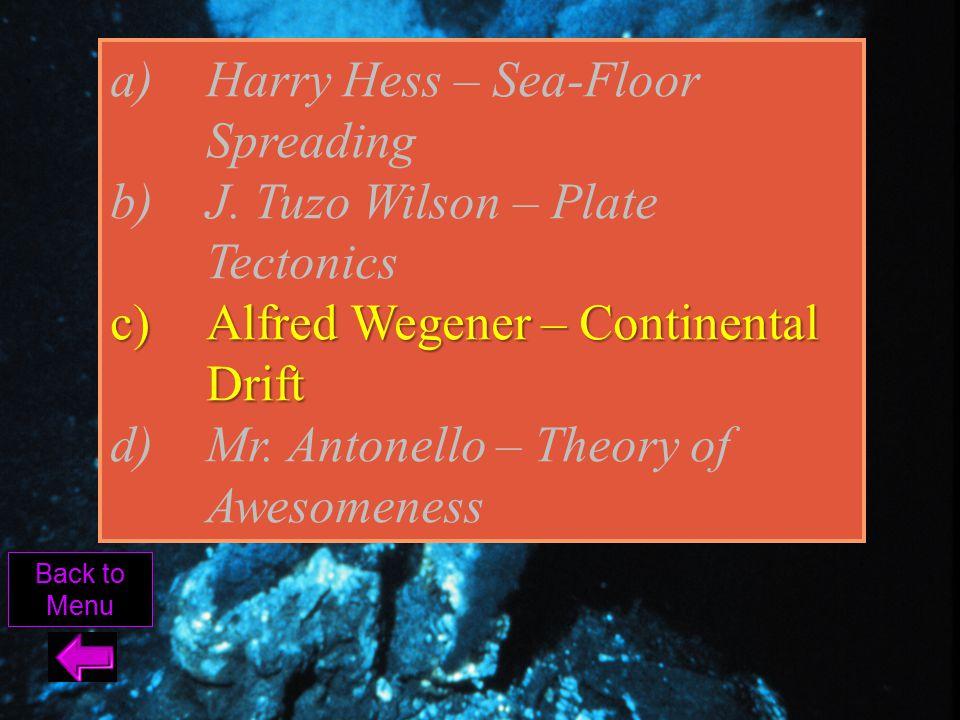 Harry Hess – Sea-Floor Spreading J. Tuzo Wilson – Plate Tectonics