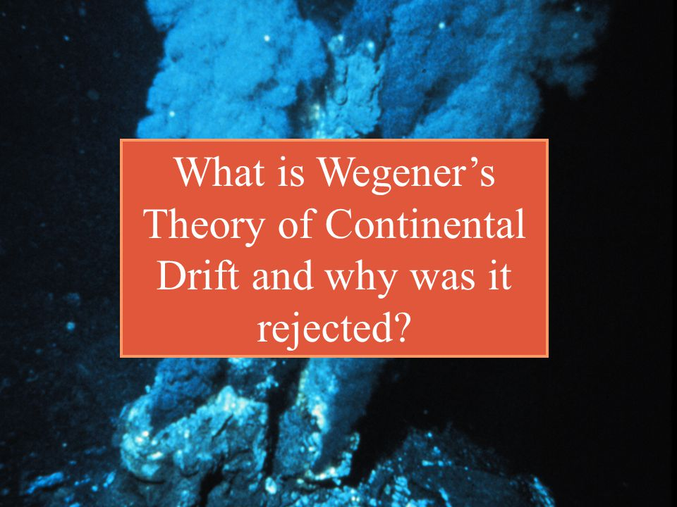 What is Wegener's Theory of Continental Drift and why was it rejected