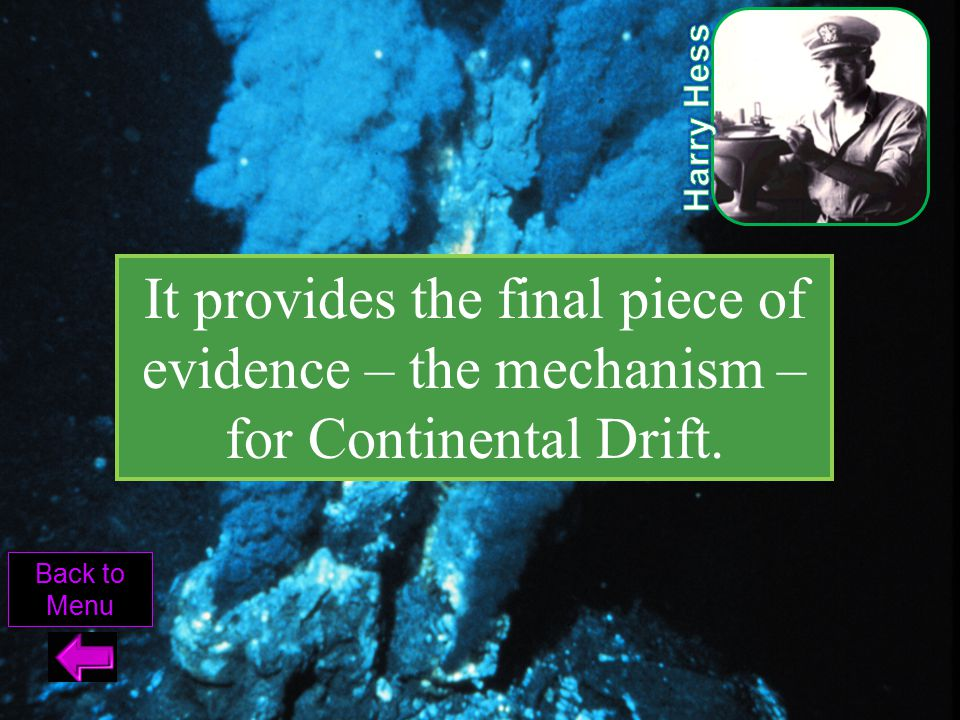 Harry Hess It provides the final piece of evidence – the mechanism – for Continental Drift.