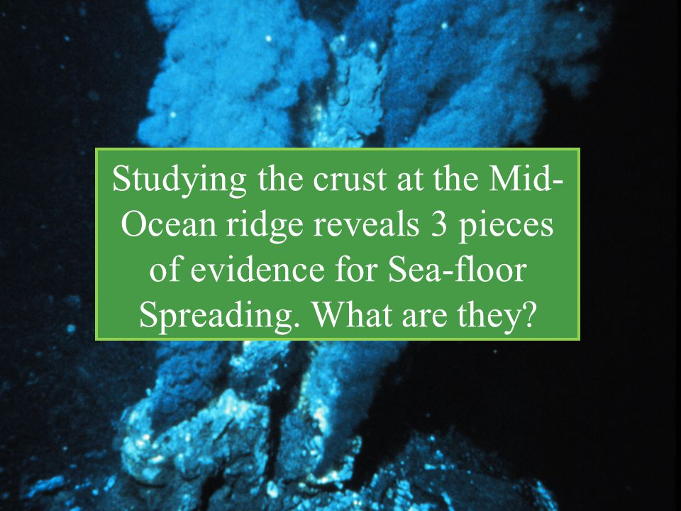 Studying the crust at the Mid-Ocean ridge reveals 3 pieces of evidence for Sea-floor Spreading.