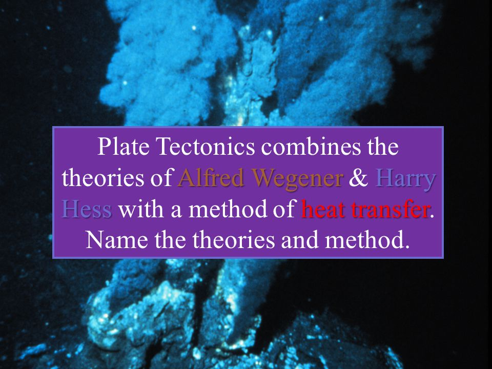 Plate Tectonics combines the theories of Alfred Wegener & Harry Hess with a method of heat transfer.