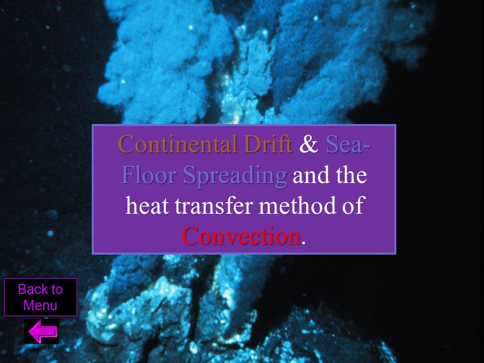 Continental Drift & Sea-Floor Spreading and the heat transfer method of Convection.