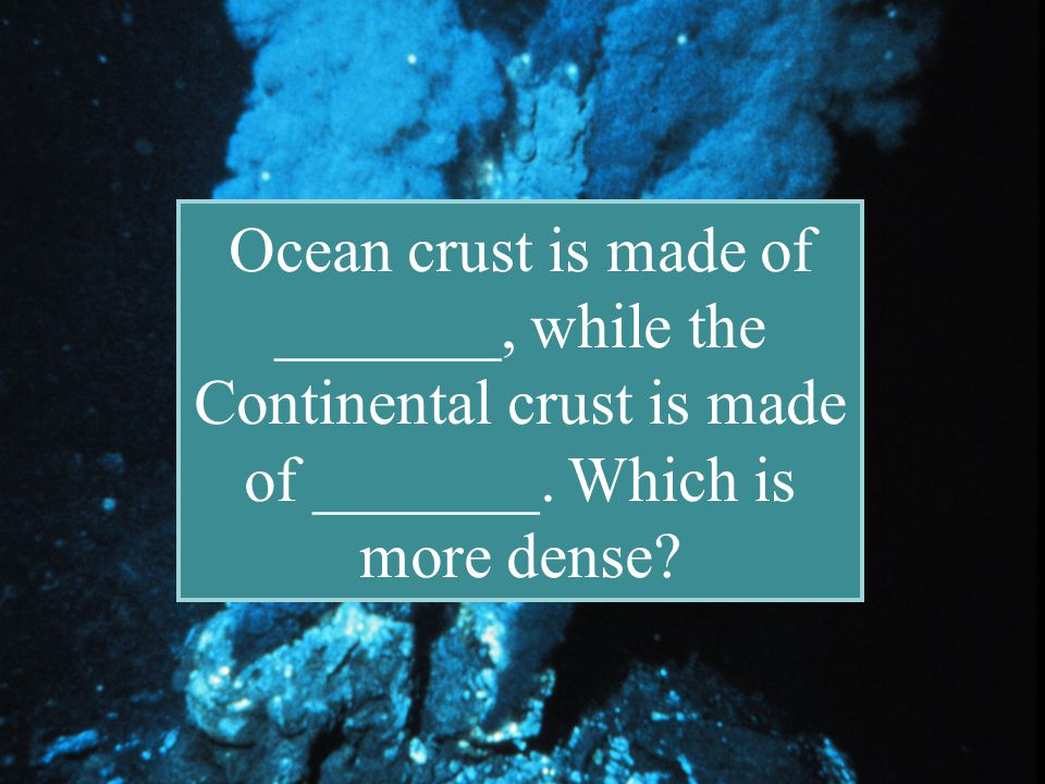 Ocean crust is made of _______, while the Continental crust is made of _______. Which is more dense