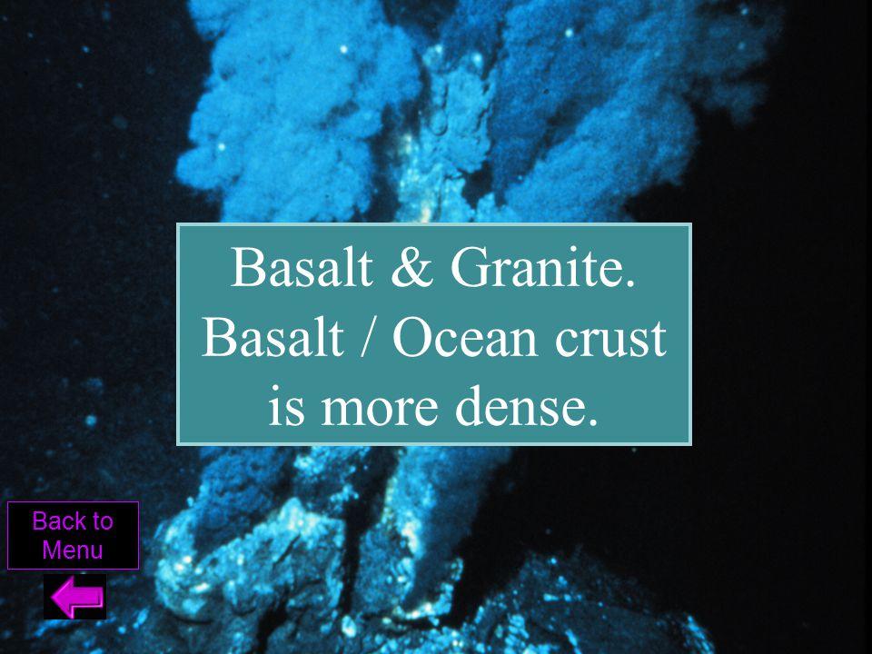 Basalt & Granite. Basalt / Ocean crust is more dense.