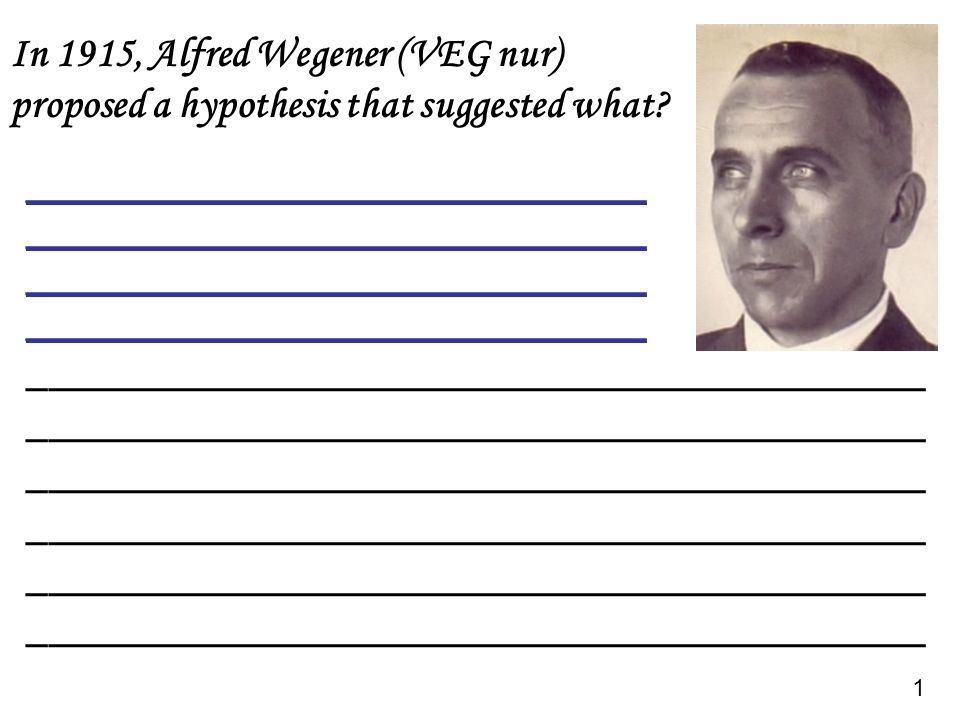 In 1915, Alfred Wegener (VEG nur) proposed a hypothesis that suggested what