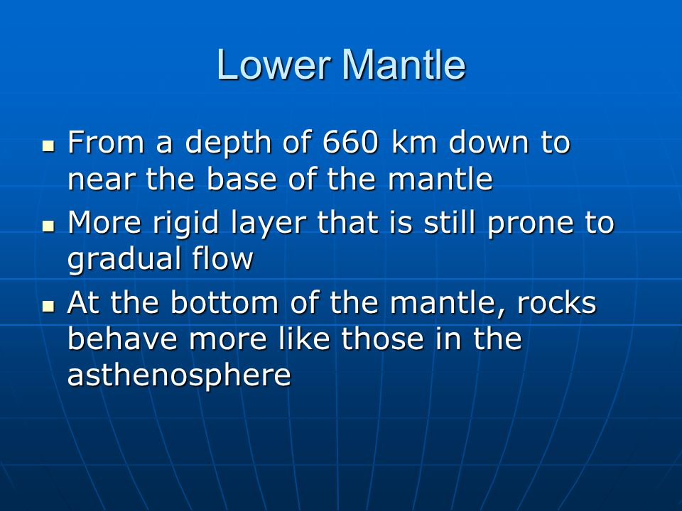 Lower Mantle From a depth of 660 km down to near the base of the mantle. More rigid layer that is still prone to gradual flow.
